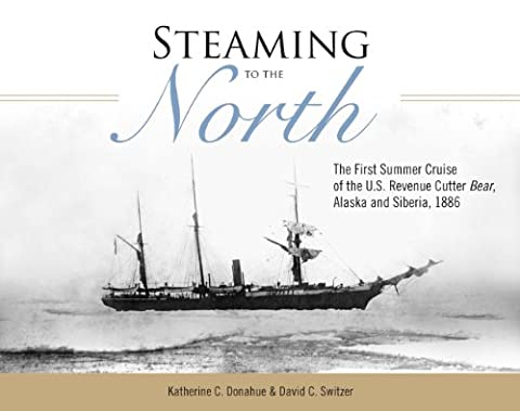 Steaming to the North – The First Summer Cruise of the US Revenue Cutter Bear, Alaska and Chukotka Siberia, 1886