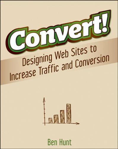 Convert!: Designing Web Sites to Increase Traffic and Conversion por Ben Hunt