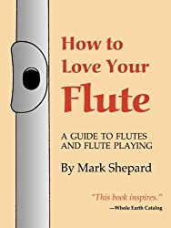 How to Love Your Flute: A Guide to Flutes and Flute Playing, or How to Play the Flute, Choose One, and Care for It, Plus Flute History, Flute Science, Folk Flutes, and More by Mark Shepard (1999-04-01)