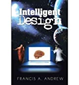 [ [ [ Intelligent Design [ INTELLIGENT DESIGN ] By Andrew, Francis A ( Author )Mar-05-2012 Hardcover