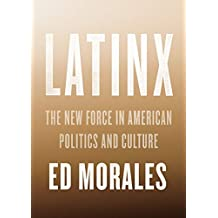 Latinx: The New Force in American Politics and Culture (English Edition)