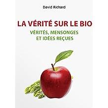 La Vérité Sur Le Bio: Vérités, Mensonges, Idées Reçues Et Impostures Sur Votre Santé (French Edition)