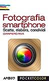 Fotografia smartphone: Scatta, elabora, condividi (Fotografia e video Vol. 4)