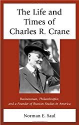 The Life and Times of Charles R. Crane, 1858-1939: American Businessman, Philanthropist, and a Founder of Russian Studies in America