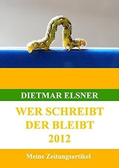Wer schreibt der bleibt: Meine Zeitungsartikel bis 2012 von [Elsner, Dietmar]