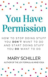 You Have Permission: How to stop doing stuff you don't want to do and start doing stuff you do want to do