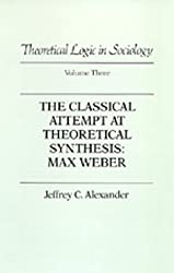 The Classical Attempt at Theoretical Synthesis: Max Weber (Theoretical Logic in Sociology, Vol. 3) (v. 3) by Jeffrey C. Alexander (1986-04-21)