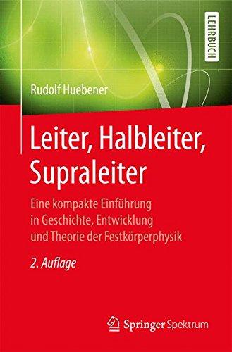 Leiter, Halbleiter, Supraleiter: Eine kompakte Einführung in Geschichte, Entwicklung und Theorie der Festkörperphysik