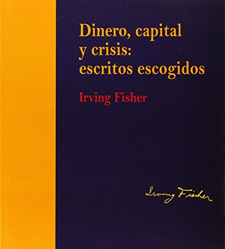 Dinero, capital y crisis: escritos escogidos. Irving Fisher (edición rústica) (Monografía) por Irving Fisher