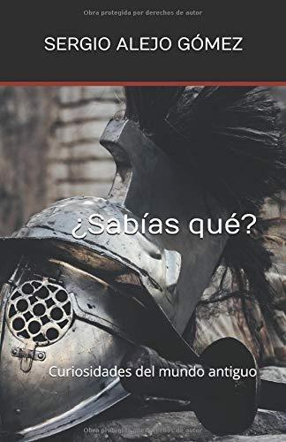 ¿Sabías qué?: Curiosidades del mundo antiguo por Sr. Sergio Alejo Gómez