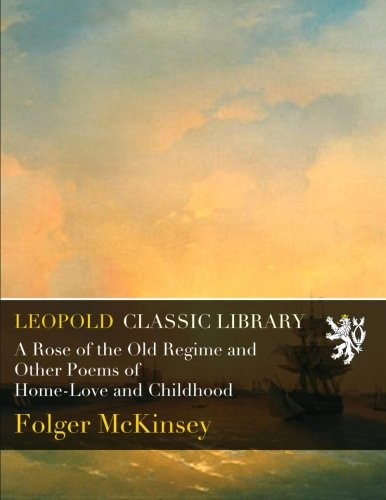 A Rose of the Old Regime and Other Poems of Home-Love and Childhood por Folger McKinsey
