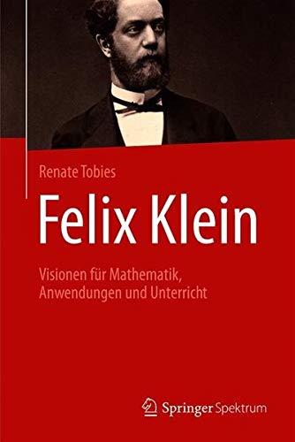 Felix Klein: Visionen für Mathematik, Anwendungen und Unterricht