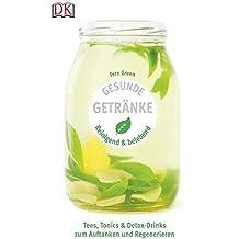 Gesunde Getränke: Reinigend und belebend - Tees, Tonics & Detox-Drinks zum Auftanken und Regenerieren