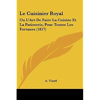 Le Cuisinier Royal: Ou l'Art de Faire La Cuisine Et La Patisserie, Pour Toutes Les Fortunes (1817)