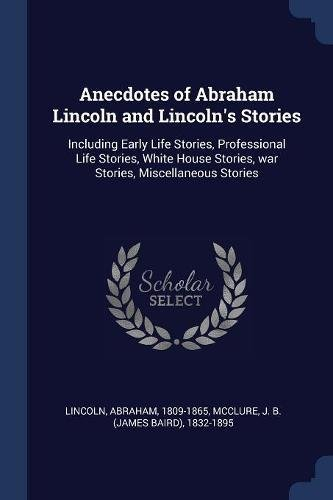 Anecdotes of Abraham Lincoln and Lincoln's Stories: Including Early Life Stories, Professional Life Stories, White House Stories, War Stories, Miscell (Lincoln Professional Life)