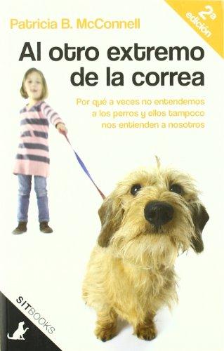 Al otro extremo de la correa : por qué a veces nosotros no entendemos a los perros y ellos tampoco nos entienden a nosotros por Patricia B. Mcconnell