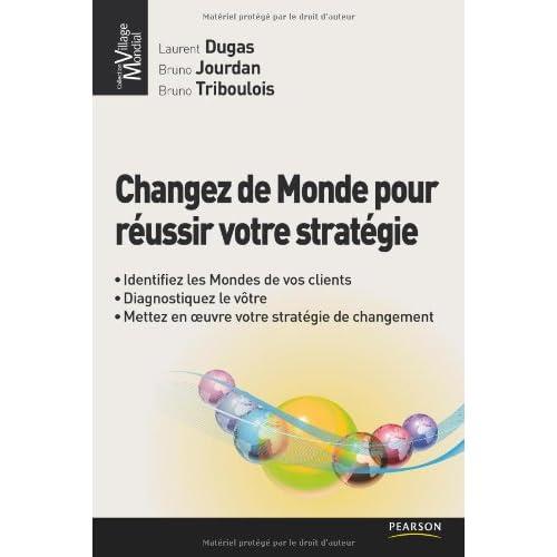 Changez de Monde pour réussir votre stratégie: Identifiez les mondes de vos clients, diagnostiquez le vôtre, mettez en oeuvre votre stratégie de changement