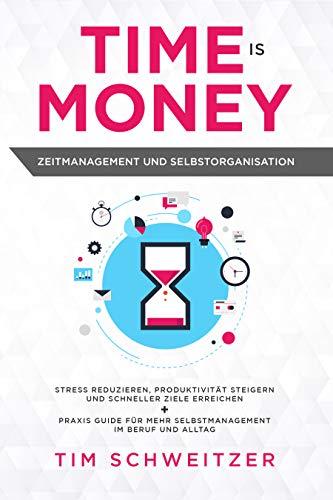 Time is Money: Zeitmanagement und Selbstorganisation: Stress reduzieren, Produktivität steigern und schneller Ziele erreichen + Praxis Guide für mehr Selbstmanagement im Beruf und Alltag -