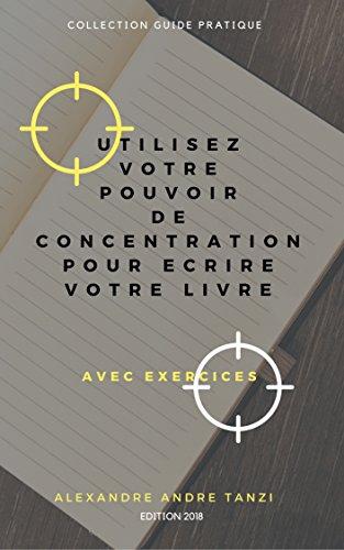 UTILISEZ VOTRE POUVOIR DE CONCENTRATION POUR ECRIRE VOTRE LIVRE : Avec exercices par André TANZI