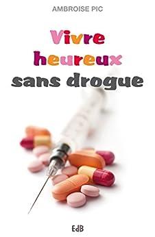 Vivre heureux sans drogue: Abstinence, substitution, salles d'injection, dépénalisation