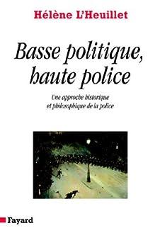 Basse politique, haute police : Une approche historique et philosophique de la police (Divers Histoire) par [L'Heuillet, Hélène]