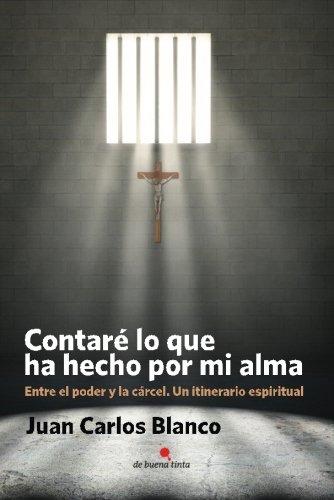 Contaré lo que ha hecho por mi alma: Entre el poder y la cárcel. Un itinerario espiritual por Juan Carlos Blanco