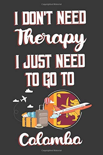 I Don't Need Therapy I Just Need To Go To Colombo: Colombo Travel Notebook | Colombo Vacation Journal | Diary And Logbook Gift | To Do Lists | Outfit ... Much More  | 6x9 (15.24 x 22.86 cm) 120 Pages