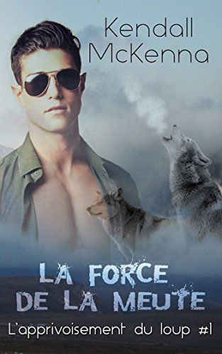 La force de la meute ( L'apprivoisement du loup #1) par [Mckenna, Kendall]