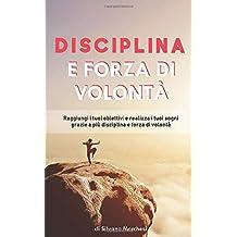 Disciplina e forza di volontà: Raggiungi i tuoi obiettivi e realizza i tuoi sogni grazie a più disciplina e forza di volontà