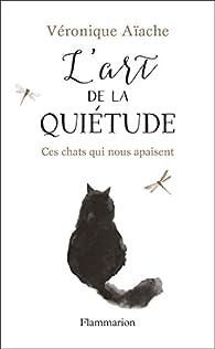 L\'art de la quiétude : Ces chats qui nous apaisent par Véronique Aïache