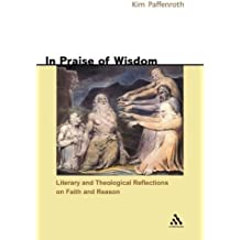 In Praise of Wisdom: Literary and Theological Reflections on Faith and Reason by Kim Paffenroth (2006-03-17)