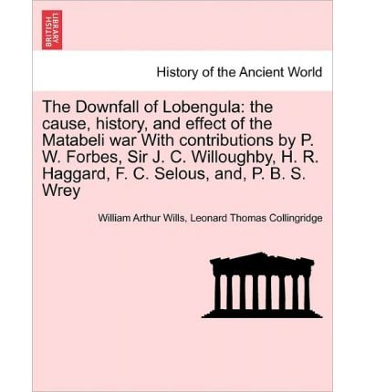 [THE DOWNFALL OF LOBENGULA: THE CAUSE, HISTORY, AND EFFECT OF THE MATABELI WAR WITH CONTRIBUTIONS BY P. W. FORBES, SIR J. C. WILLOUGHBY, H. R. HAG BY (Author)Wills, William Arthur]Paperback(Mar-2011) (P Hag)