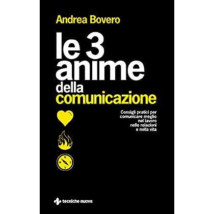 Le 3 Anime Della Comunicazione. Consigli Pratici Per Comunicare Meglio Nel Lavoro, Nelle Relazioni E Nella Vita