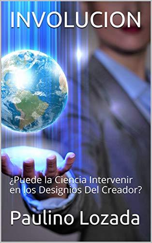 INVOLUCION: ¿Puede la Ciencia Intervenir en los  Designios Del Creador? por Paulino Lozada