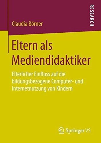 Eltern als Mediendidaktiker: Elterlicher Einfluss auf die bildungsbezogene Computer- und Internetnutzung von Kindern