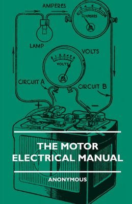 [The Motor Electrical Manual - A Practical And Fully Illustrated Handbook And Guide For All Motorists, Describing In Simple Language The Principles, Constuction And Working Of The Electrical Appliances Used On Cars. How To Keep Ignition, Lighting, Starting] (By: Anon.) [published: January, 2010]
