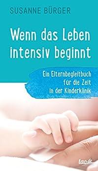 Wenn das Leben intensiv beginnt: Ein Elternbegleitbuch für die Zeit in der Kinderklinik
