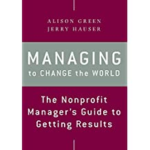 Managing to Change the World: The Nonprofit Manager′s Guide to Getting Results