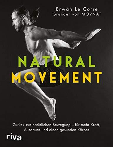 Natural Movement: Zurück zur natürlichen Bewegung - für mehr Kraft, Ausdauer und einen gesunden Körper - Natürliche Bewegung