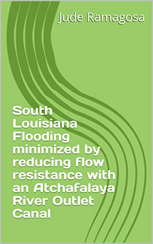 South Louisiana Flooding minimized by   reducing flow resistance with an Atchafalaya  River Outlet Canal (English Edition) -