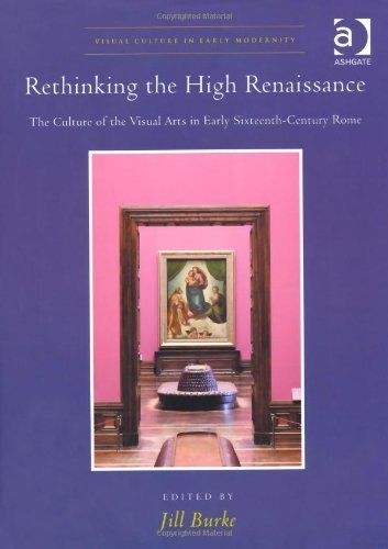 Rethinking the High Renaissance: The Culture of the Visual Arts in Early Sixteenth-Century Rome (Visual Culture in Early Modernity) by Jill Burke (2012-07-26)