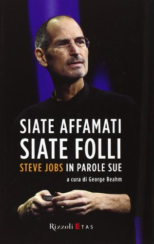 Siate affamati, siate folli. Steve Jobs in parole sue.