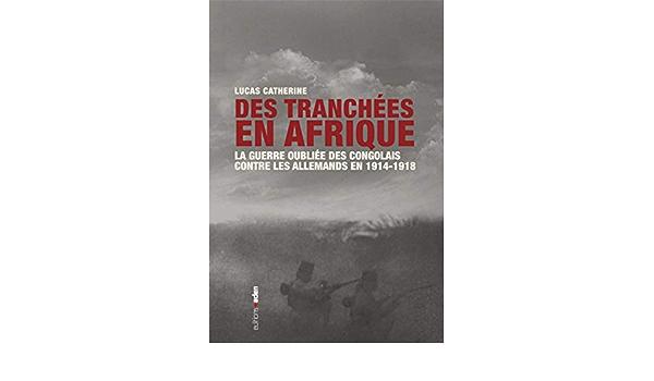 Amazon Fr Des Tranchees En Afrique La Guerre Oubliee Des Congolais Contre Les Allemands En 1914 1918 Catherine Lucas Livres