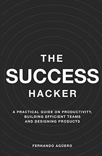 The Success Hacker: A practical guide on productivity, building efficient teams and designing products por Fernando Agüero
