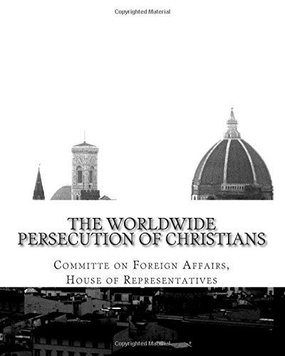 The Worldwide Persecution of Christians por House of Representatives