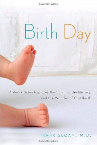 Birth Day: A Pediatrician Explores the Science, the History, and the Wonder of Childbirth by Mark Sloan (2009-03-24)