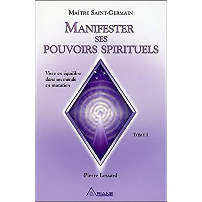 Manifester ses pouvoirs spirituels : Vivre en équilibre dans un monde en mutation, tome 1