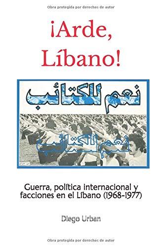 ¡Arde, Líbano!: Guerra, política internacional y facciones en el Líbano (1968-1977)