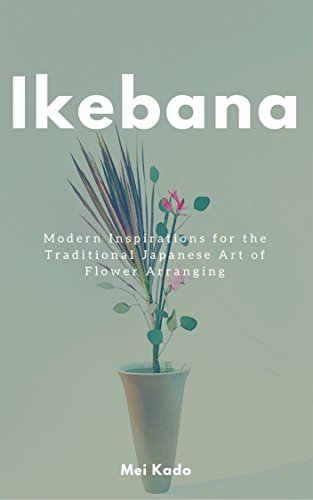 Ikebana: Modern Inspirations for the Traditional Japanese Art of Flower Arranging (English Edition)