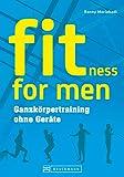 Training ohne Geräte: fitness for men. Bauch weg trainieren, abnehmen und fit werden. Das optimale Krafttraining zuhause ohne viel Aufwand für Männer - Ganzkörpertraining ohne Geräte